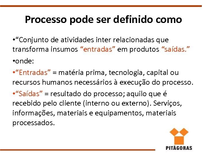 "Processo pode ser definido como • ""Conjunto de atividades inter relacionadas que transforma insumos"