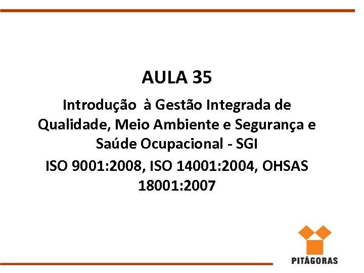 AULA 35 Introdução à Gestão Integrada de Qualidade, Meio Ambiente e Segurança e Saúde