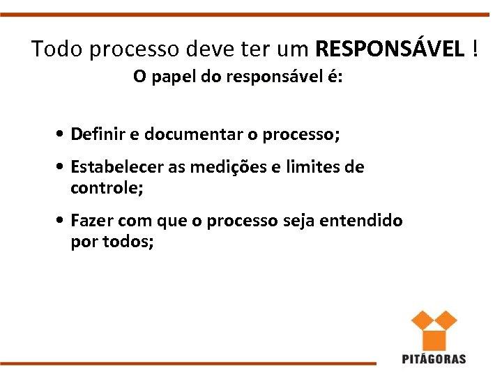 Todo processo deve ter um RESPONSÁVEL ! O papel do responsável é: • Definir