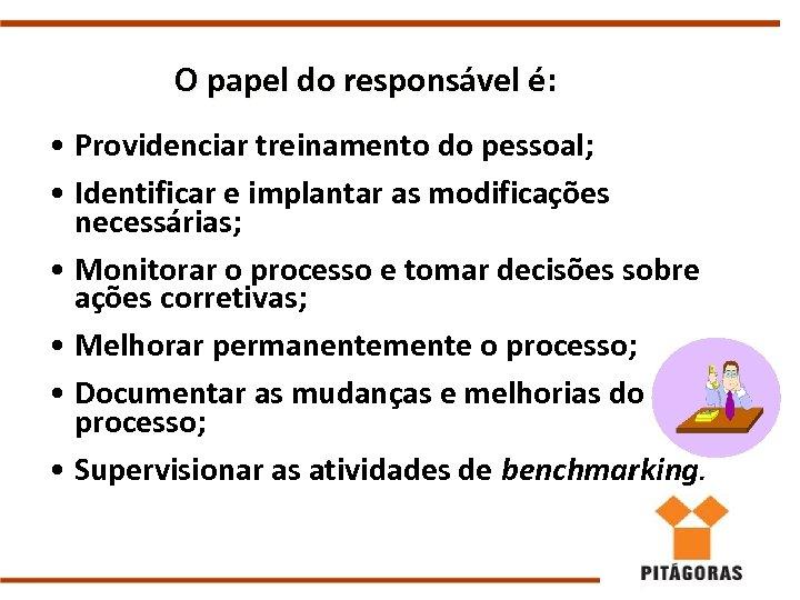 O papel do responsável é: • Providenciar treinamento do pessoal; • Identificar e implantar