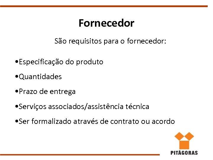Fornecedor São requisitos para o fornecedor: • Especificação do produto • Quantidades • Prazo