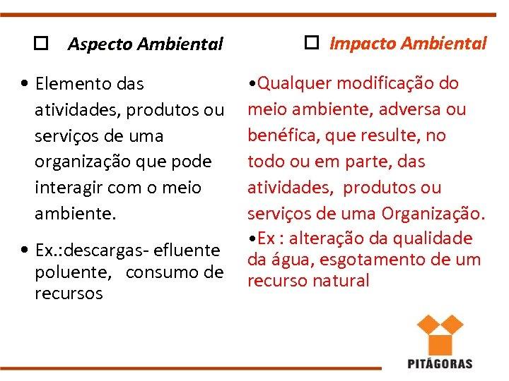 o Aspecto Ambiental o Impacto Ambiental • Elemento das atividades, produtos ou serviços de