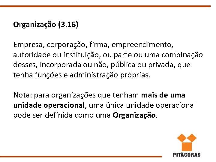 Organização (3. 16) Empresa, corporação, firma, empreendimento, autoridade ou instituição, ou parte ou uma