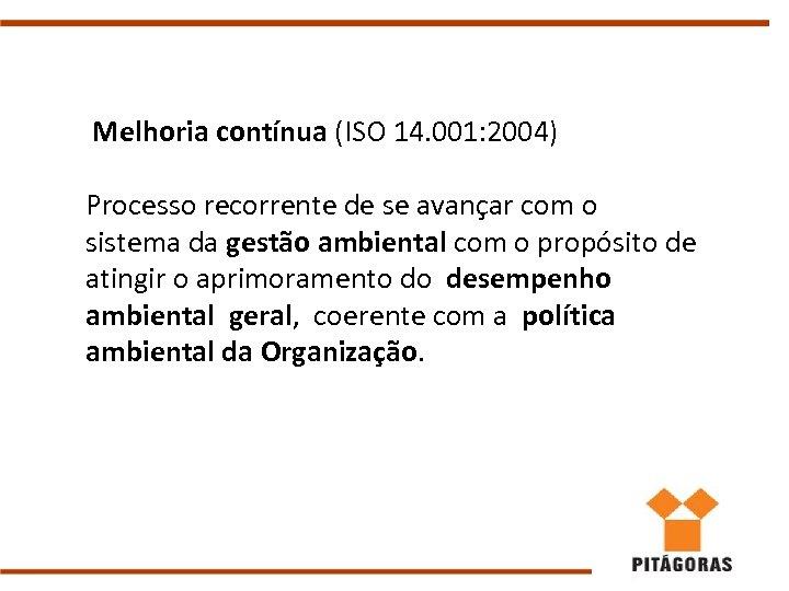 Melhoria contínua (ISO 14. 001: 2004) Processo recorrente de se avançar com o sistema