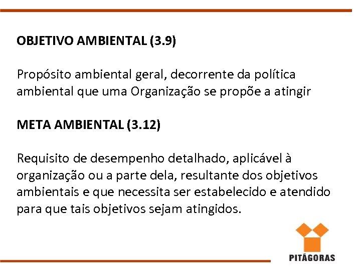 OBJETIVO AMBIENTAL (3. 9) Propósito ambiental geral, decorrente da política ambiental que uma Organização