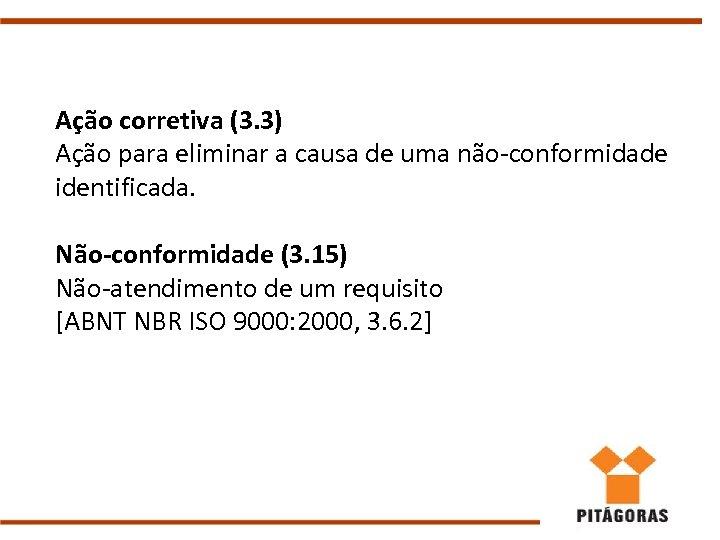 Ação corretiva (3. 3) Ação para eliminar a causa de uma não-conformidade identificada. Não-conformidade