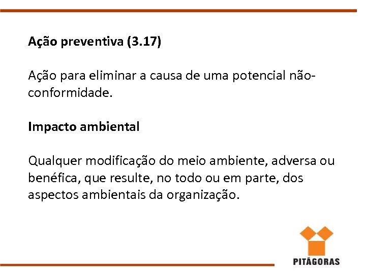 Ação preventiva (3. 17) Ação para eliminar a causa de uma potencial nãoconformidade. Impacto