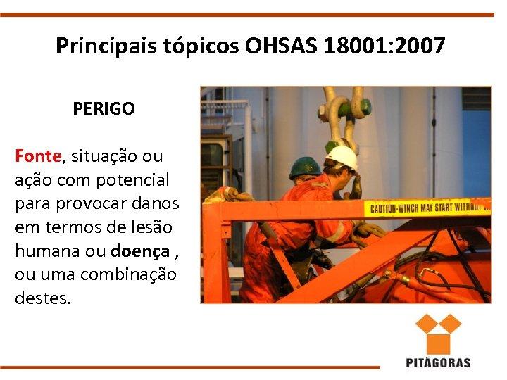 Principais tópicos OHSAS 18001: 2007 PERIGO Fonte, situação ou ação com potencial para provocar