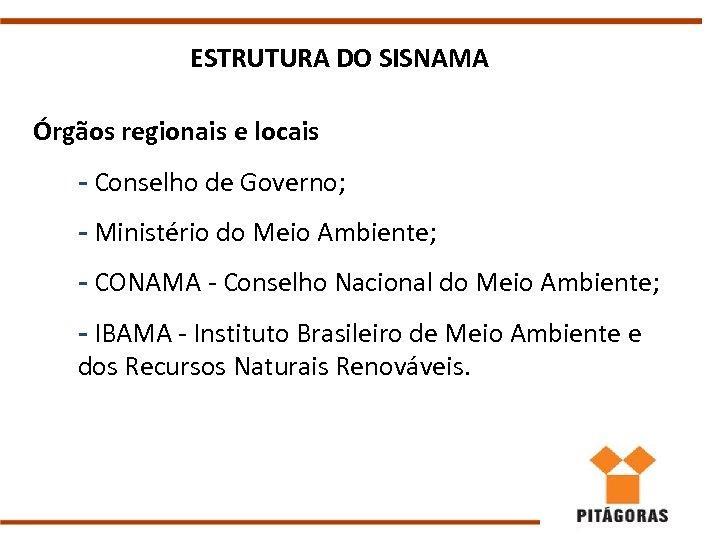 ESTRUTURA DO SISNAMA Órgãos regionais e locais - Conselho de Governo; - Ministério do