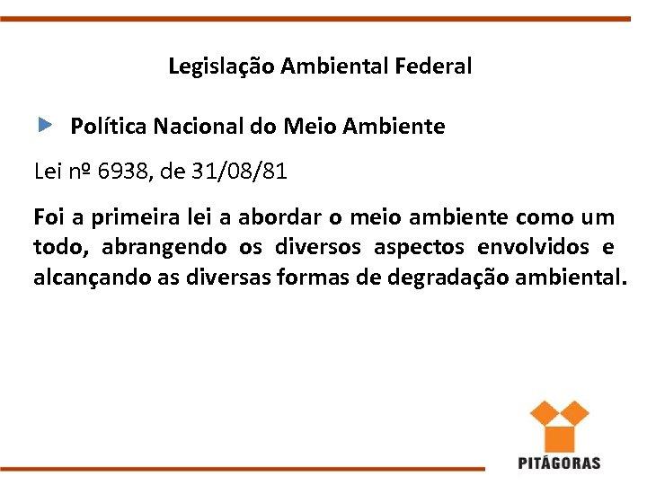 Legislação Ambiental Federal Política Nacional do Meio Ambiente Lei nº 6938, de 31/08/81 Foi