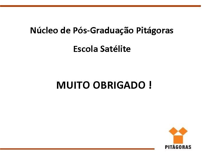 Núcleo de Pós-Graduação Pitágoras Escola Satélite MUITO OBRIGADO !