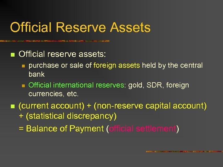 Official Reserve Assets n Official reserve assets: n n n purchase or sale of