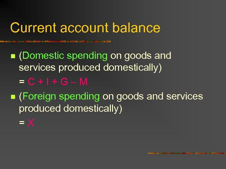 Current account balance n n (Domestic spending on goods and services produced domestically) =C+I+G–M