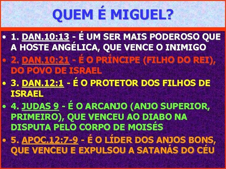 QUEM É MIGUEL? • 1. DAN. 10: 13 - É UM SER MAIS PODEROSO