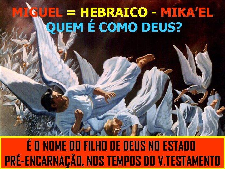 MIGUEL = HEBRAICO - MIKA'EL QUEM É COMO DEUS? É É UMA REPREENÇÃO QUE