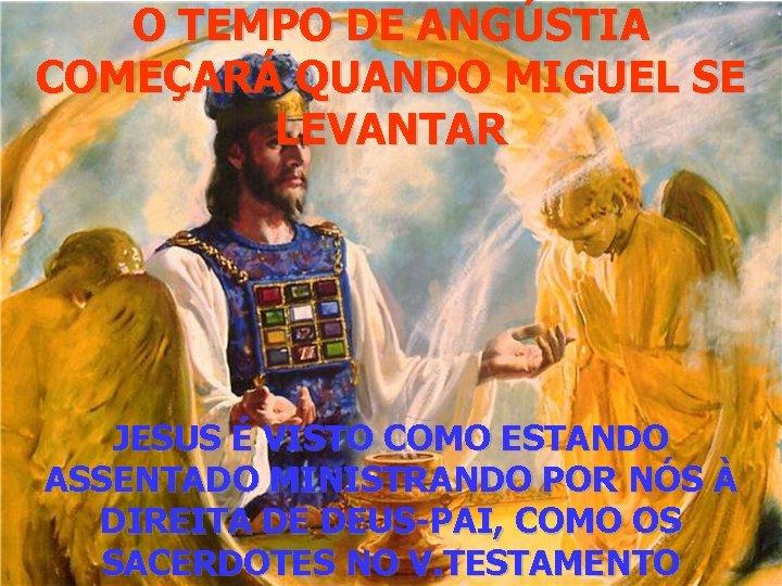 O TEMPO DE ANGÚSTIA COMEÇARÁ QUANDO MIGUEL SE LEVANTAR JESUS É VISTO COMO ESTANDO