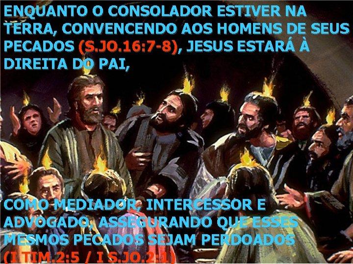ENQUANTO O CONSOLADOR ESTIVER NA TERRA, CONVENCENDO AOS HOMENS DE SEUS PECADOS (S. JO.