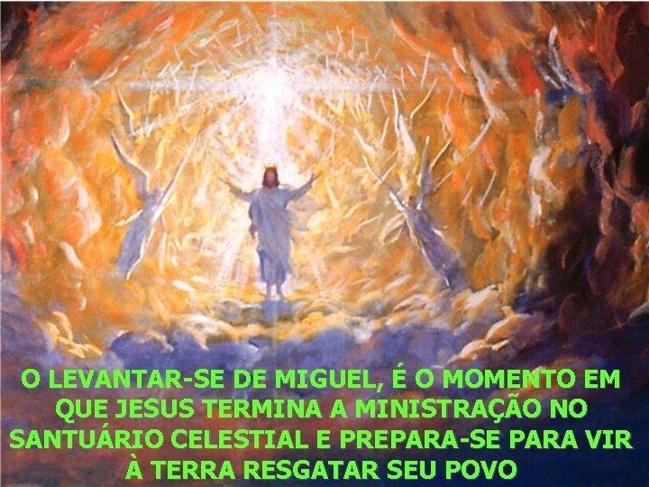 O LEVANTAR-SE DE MIGUEL, É O MOMENTO EM QUE JESUS TERMINA A MINISTRAÇÃO NO