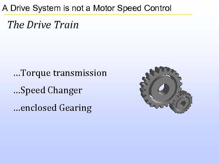 A Drive System is not a Motor Speed Control The Drive Train …Torque transmission