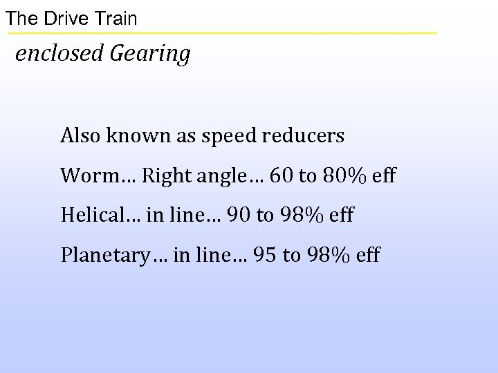 The Drive Train enclosed Gearing Also known as speed reducers Worm… Right angle… 60