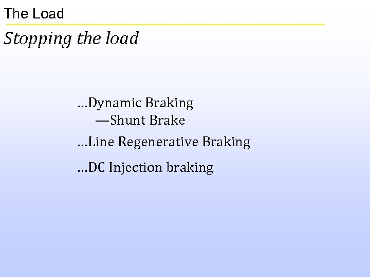 The Load Stopping the load …Dynamic Braking —Shunt Brake …Line Regenerative Braking …DC Injection