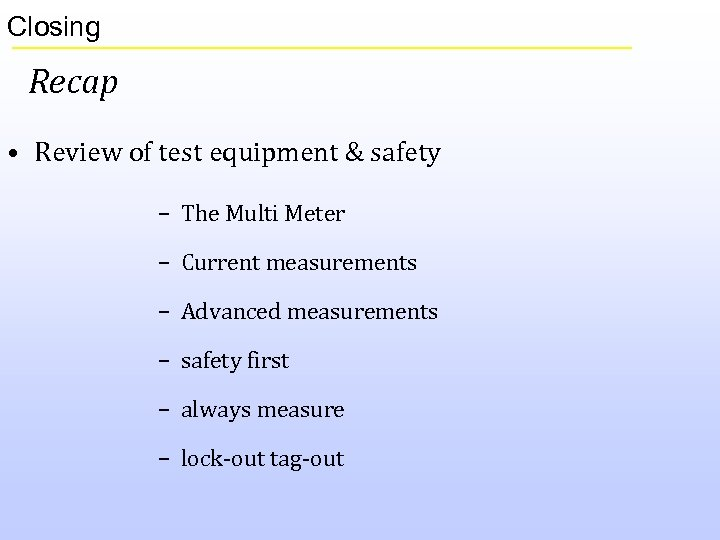 Closing Recap • Review of test equipment & safety – The Multi Meter –