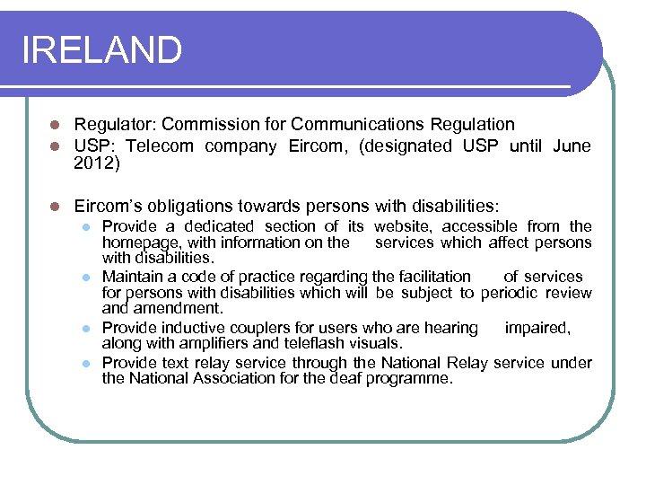 IRELAND l l Regulator: Commission for Communications Regulation USP: Telecom company Eircom, (designated USP
