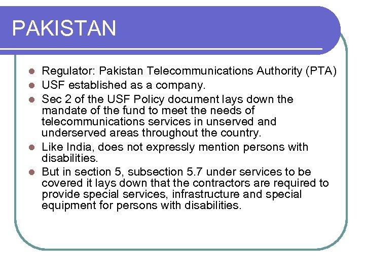 PAKISTAN Regulator: Pakistan Telecommunications Authority (PTA) USF established as a company. Sec 2 of
