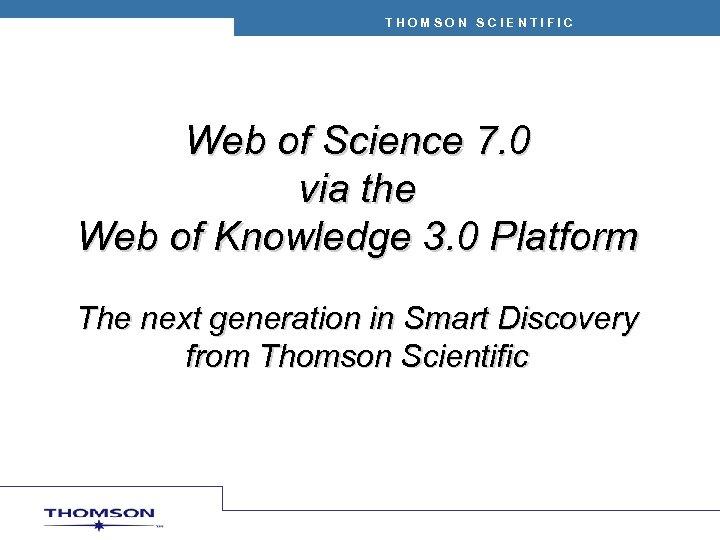 THOMSON SCIENTIFIC Web of Science 7. 0 via the Web of Knowledge 3. 0