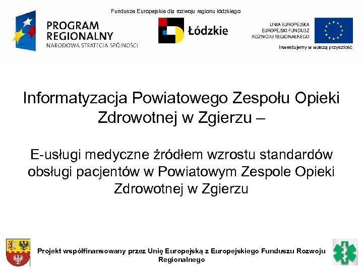 Fundusze Europejskie dla rozwoju regionu łódzkiego Inwestujemy w waszą przyszłość Informatyzacja Powiatowego Zespołu Opieki