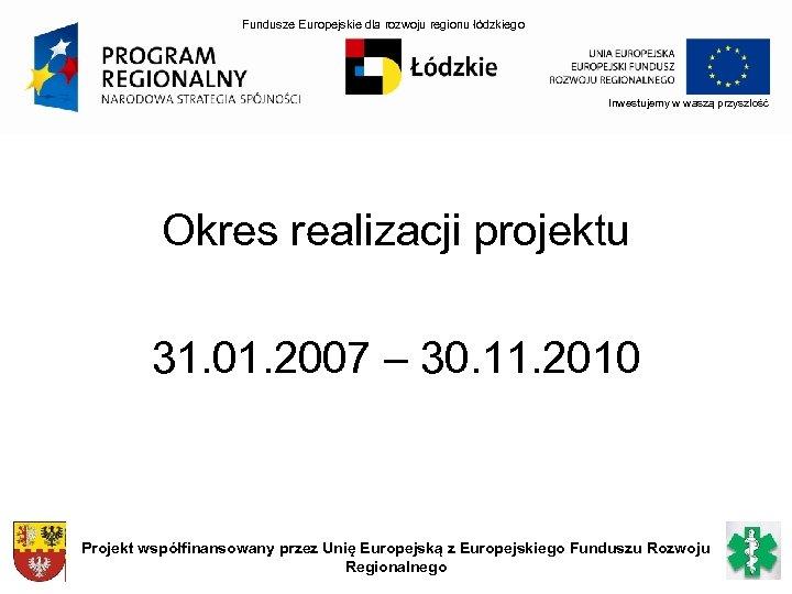 Fundusze Europejskie dla rozwoju regionu łódzkiego Inwestujemy w waszą przyszłość Okres realizacji projektu 31.
