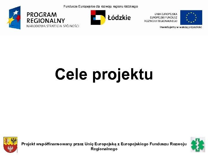 Fundusze Europejskie dla rozwoju regionu łódzkiego Inwestujemy w waszą przyszłość Cele projektu Projekt współfinansowany