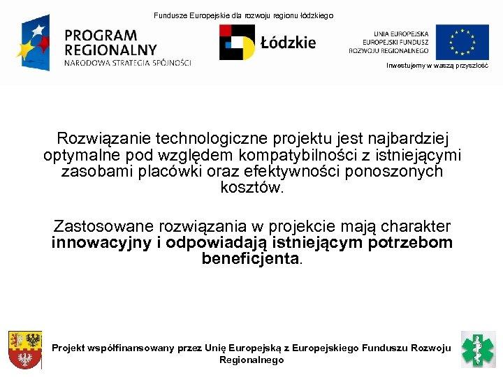 Fundusze Europejskie dla rozwoju regionu łódzkiego Inwestujemy w waszą przyszłość Rozwiązanie technologiczne projektu jest