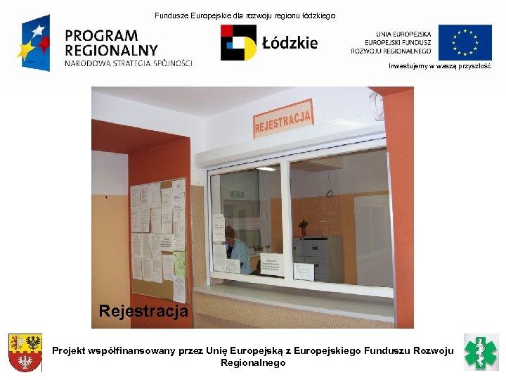 Fundusze Europejskie dla rozwoju regionu łódzkiego Inwestujemy w waszą przyszłość Rejestracja Projekt współfinansowany przez