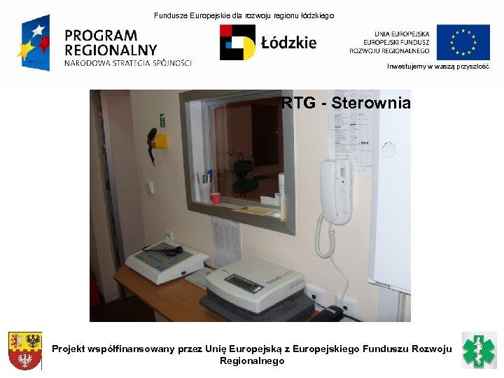 Fundusze Europejskie dla rozwoju regionu łódzkiego Inwestujemy w waszą przyszłość RTG - Sterownia Projekt