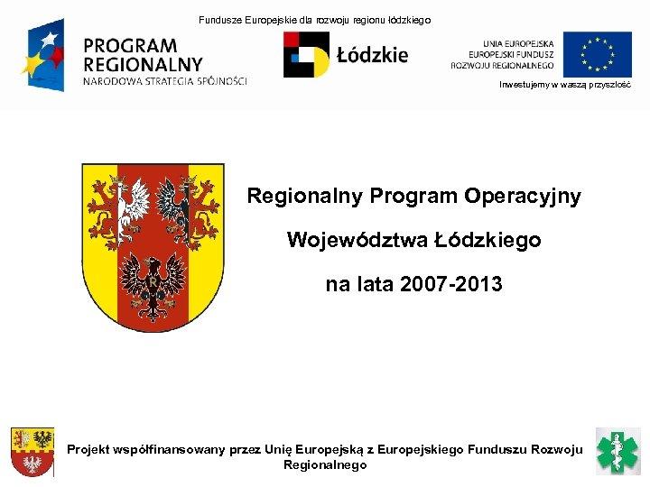 Fundusze Europejskie dla rozwoju regionu łódzkiego Inwestujemy w waszą przyszłość Regionalny Program Operacyjny Województwa