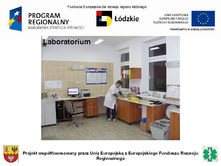 Fundusze Europejskie dla rozwoju regionu łódzkiego Inwestujemy w waszą przyszłość Laboratorium Projekt współfinansowany przez