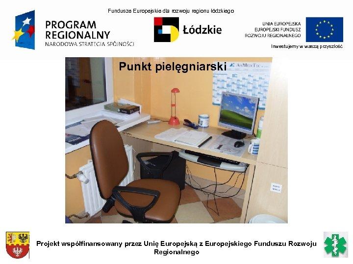 Fundusze Europejskie dla rozwoju regionu łódzkiego Inwestujemy w waszą przyszłość Punkt pielęgniarski Projekt współfinansowany
