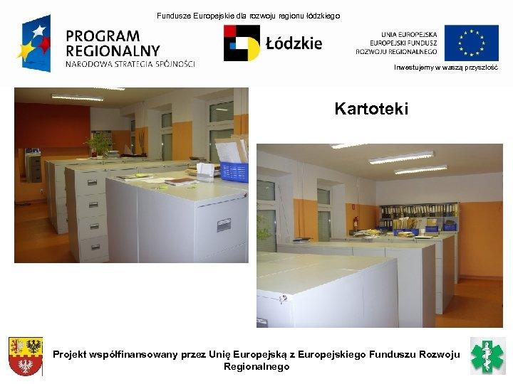Fundusze Europejskie dla rozwoju regionu łódzkiego Inwestujemy w waszą przyszłość Kartoteki Projekt współfinansowany przez