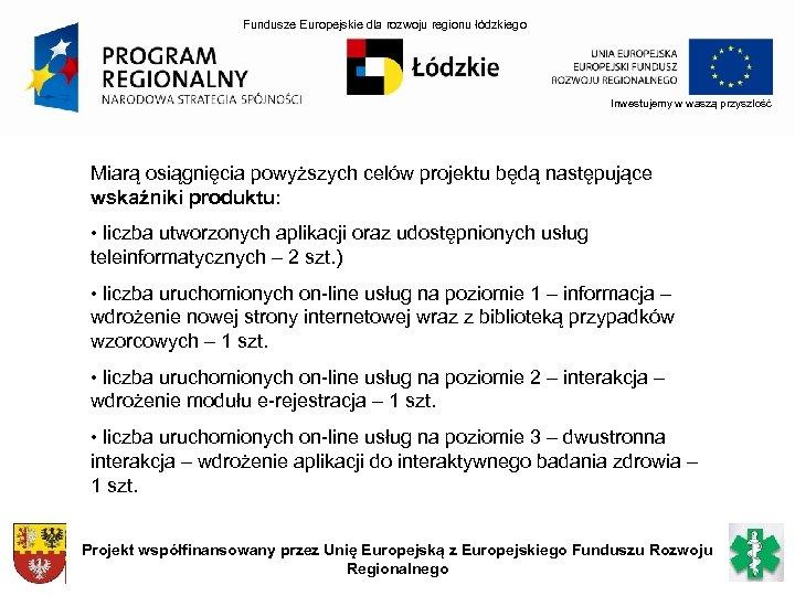 Fundusze Europejskie dla rozwoju regionu łódzkiego Inwestujemy w waszą przyszłość Miarą osiągnięcia powyższych celów
