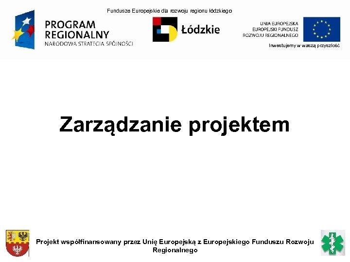 Fundusze Europejskie dla rozwoju regionu łódzkiego Inwestujemy w waszą przyszłość Zarządzanie projektem Projekt współfinansowany