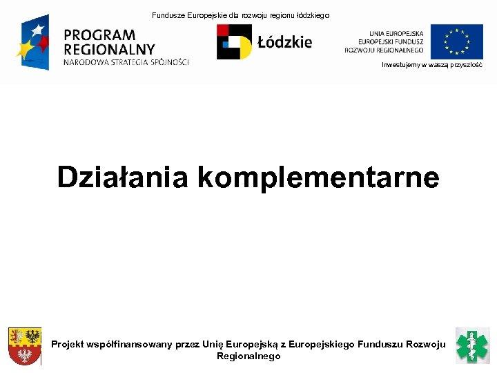 Fundusze Europejskie dla rozwoju regionu łódzkiego Inwestujemy w waszą przyszłość Działania komplementarne Projekt współfinansowany