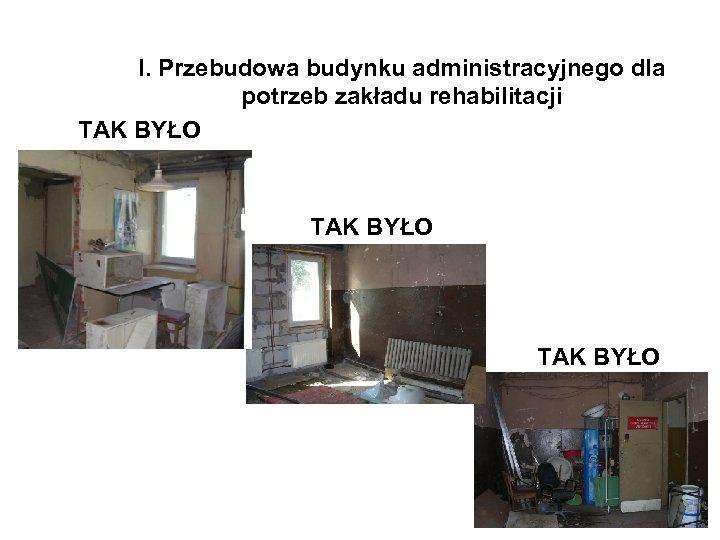 I. Przebudowa budynku administracyjnego dla potrzeb zakładu rehabilitacji TAK BYŁO