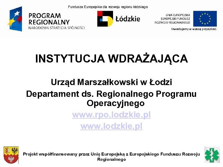 Fundusze Europejskie dla rozwoju regionu łódzkiego Inwestujemy w waszą przyszłość INSTYTUCJA WDRAŻAJĄCA Urząd Marszałkowski