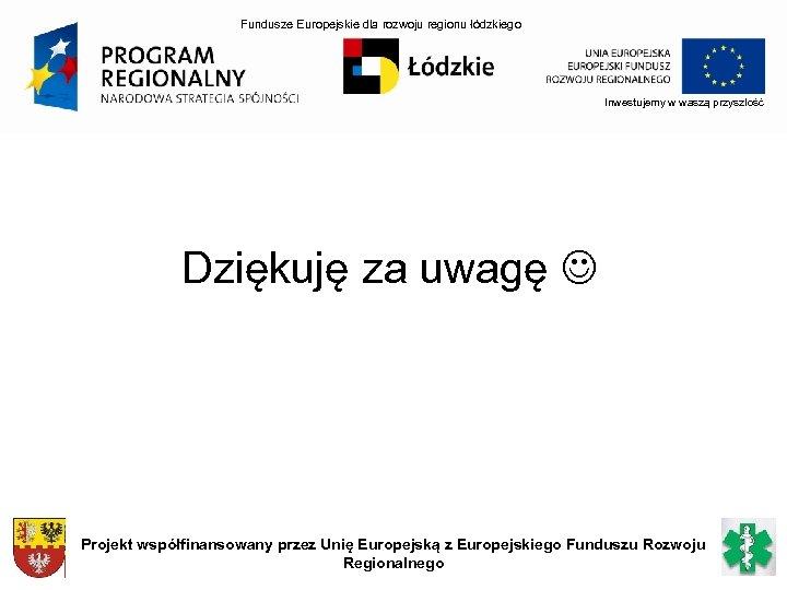 Fundusze Europejskie dla rozwoju regionu łódzkiego Inwestujemy w waszą przyszłość Dziękuję za uwagę Projekt