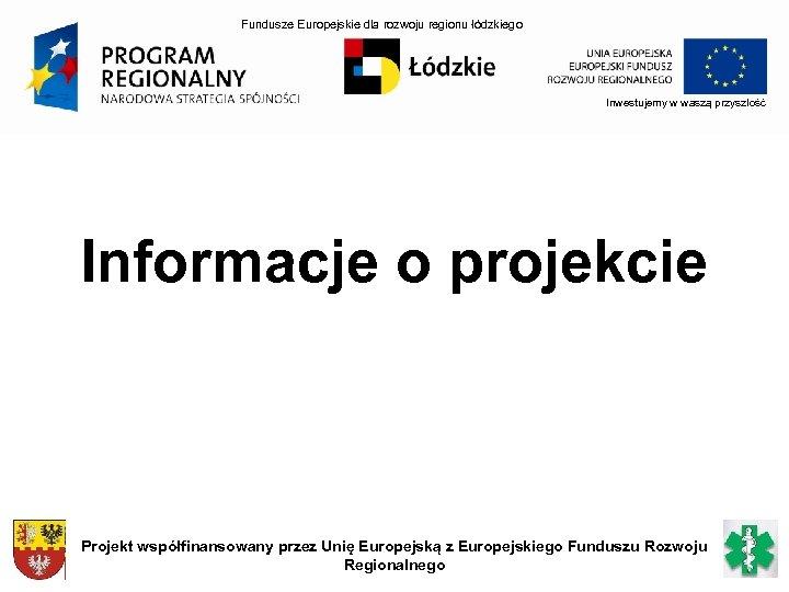 Fundusze Europejskie dla rozwoju regionu łódzkiego Inwestujemy w waszą przyszłość Informacje o projekcie Projekt