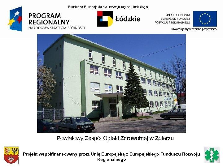 Fundusze Europejskie dla rozwoju regionu łódzkiego Inwestujemy w waszą przyszłość Powiatowy Zespół Opieki Zdrowotnej
