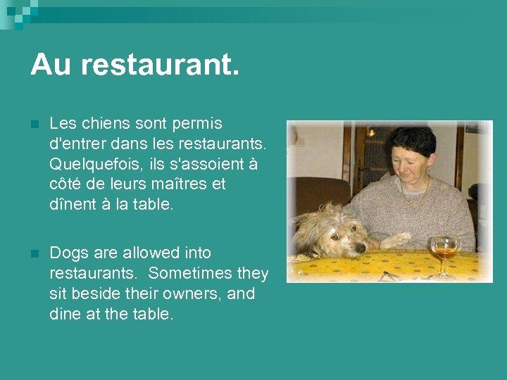 Au restaurant. n Les chiens sont permis d'entrer dans les restaurants. Quelquefois, ils s'assoient
