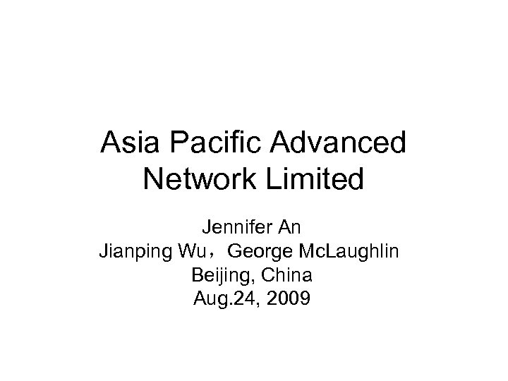 Asia Pacific Advanced Network Limited Jennifer An Jianping Wu,George Mc. Laughlin Beijing, China Aug.