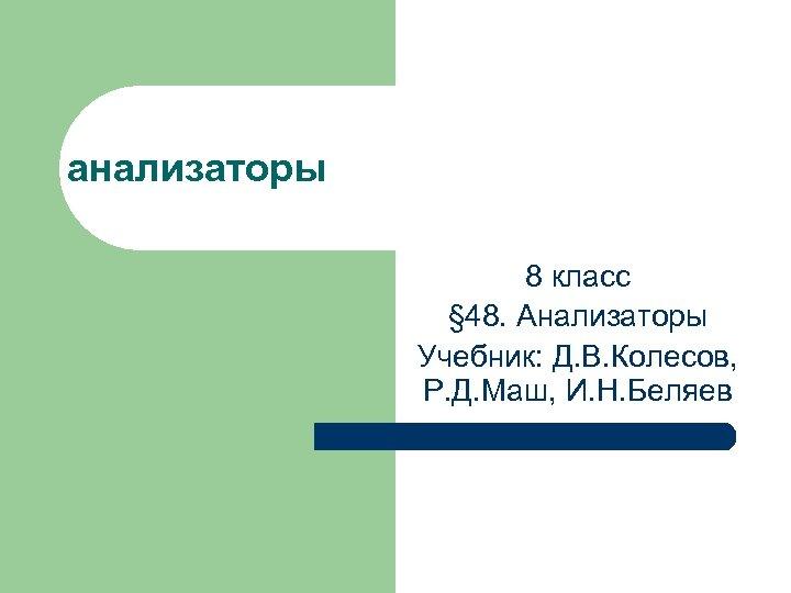 анализаторы 8 класс § 48. Анализаторы Учебник: Д. В. Колесов, Р. Д. Маш, И.
